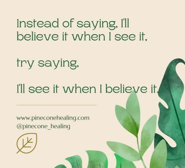 Instead of saying, I'll believe it when I see it….